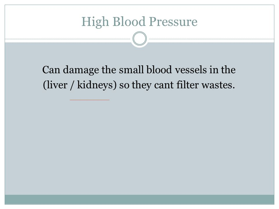 High Blood Pressure Can damage the small blood vessels in the (liver / kidneys) so they cant filter wastes.