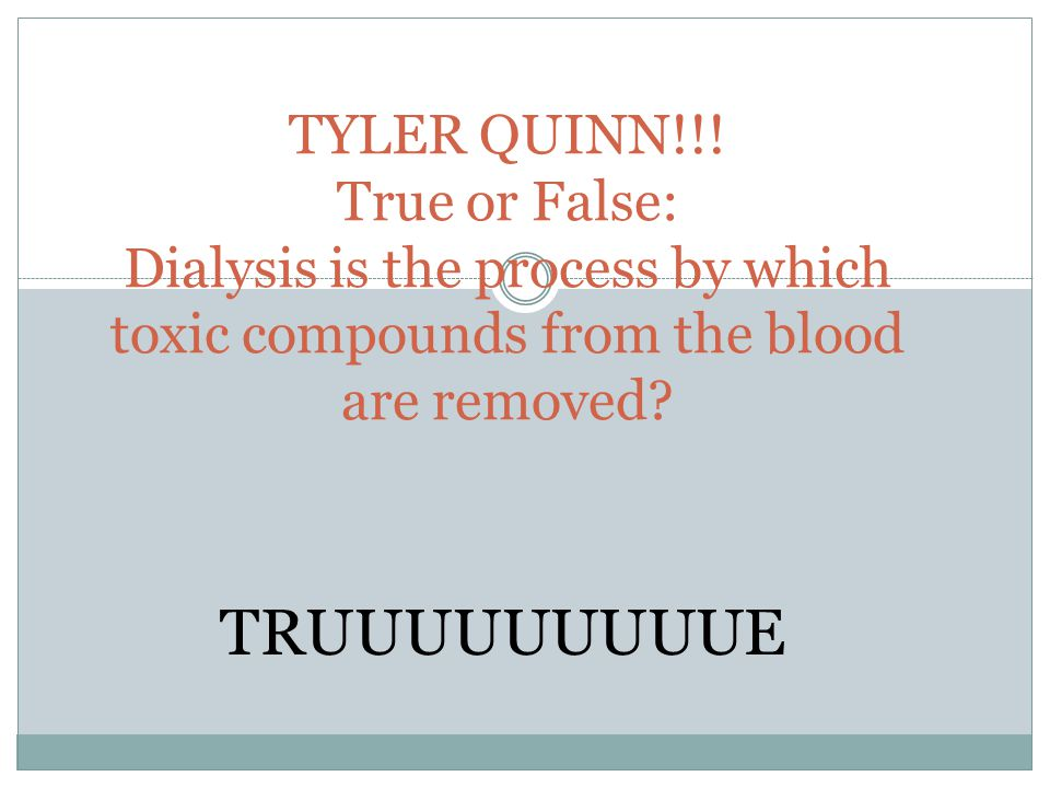 TYLER QUINN!!! True or False: Dialysis is the process by which toxic compounds from the blood are removed