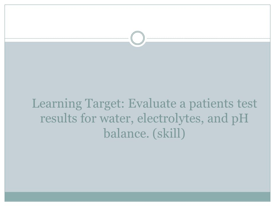 Learning Target: Evaluate a patients test results for water, electrolytes, and pH balance. (skill)
