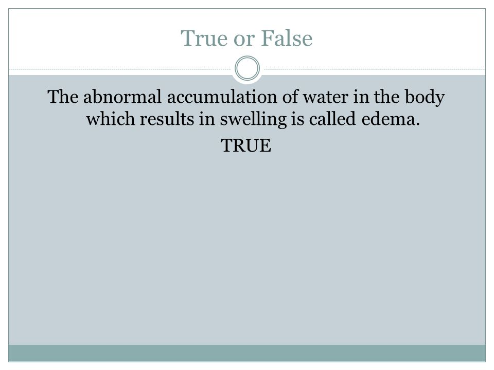 True or False The abnormal accumulation of water in the body which results in swelling is called edema.