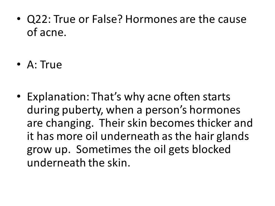 Q22: True or False Hormones are the cause of acne.