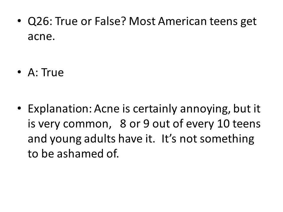 Q26: True or False Most American teens get acne.