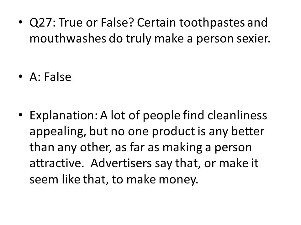 Q27: True or False Certain toothpastes and mouthwashes do truly make a person sexier.