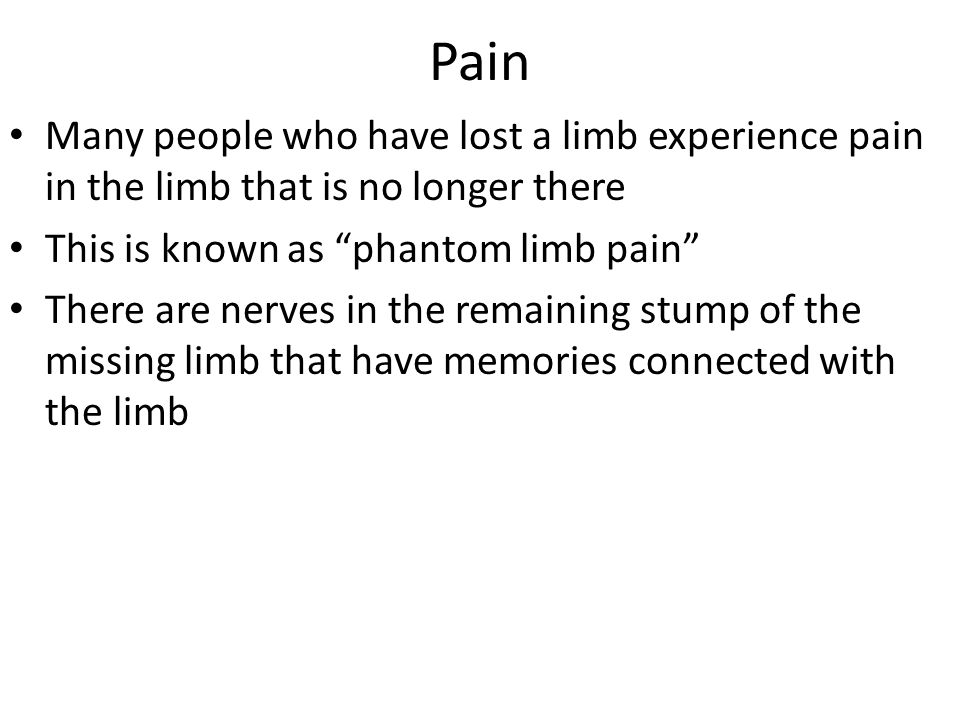 Pain Many people who have lost a limb experience pain in the limb that is no longer there. This is known as phantom limb pain