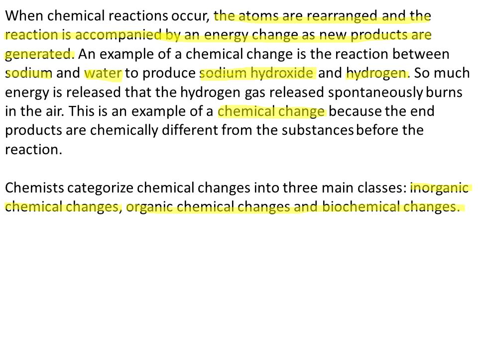 When chemical reactions occur, the atoms are rearranged and the reaction is accompanied by an energy change as new products are generated. An example of a chemical change is the reaction between sodium and water to produce sodium hydroxide and hydrogen. So much energy is released that the hydrogen gas released spontaneously burns in the air. This is an example of a chemical change because the end products are chemically different from the substances before the reaction.