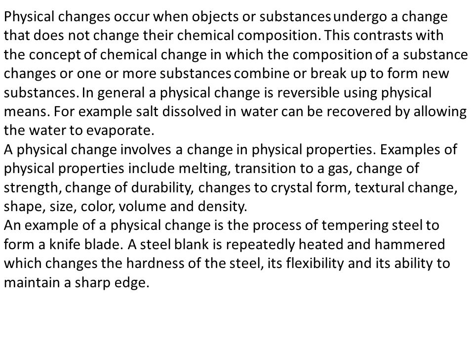 Physical changes occur when objects or substances undergo a change that does not change their chemical composition. This contrasts with the concept of chemical change in which the composition of a substance changes or one or more substances combine or break up to form new substances. In general a physical change is reversible using physical means. For example salt dissolved in water can be recovered by allowing the water to evaporate.