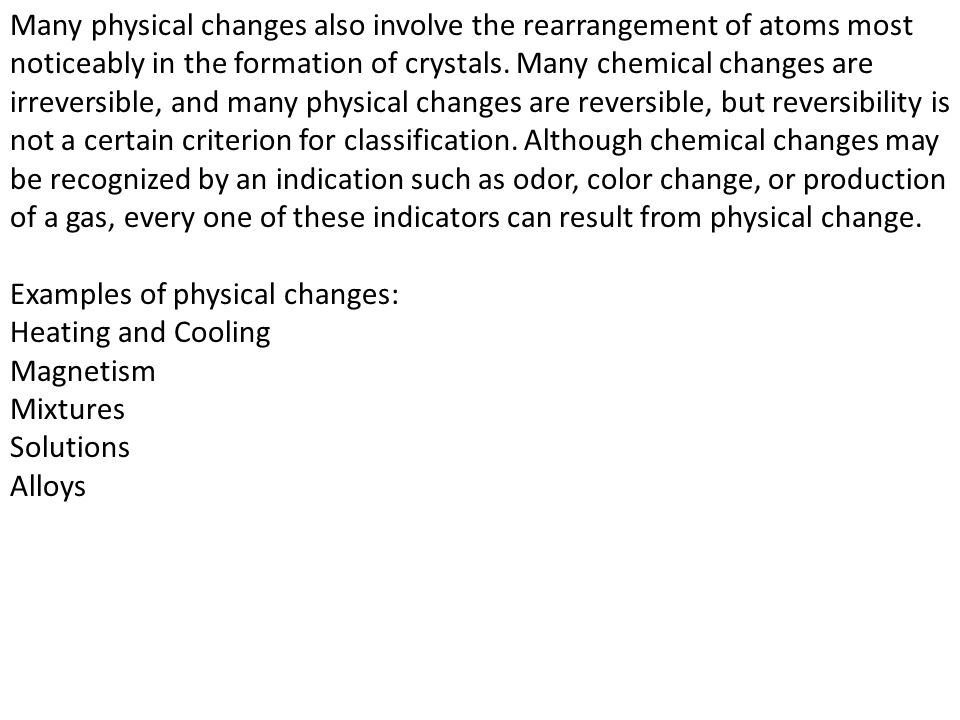 Many physical changes also involve the rearrangement of atoms most noticeably in the formation of crystals. Many chemical changes are irreversible, and many physical changes are reversible, but reversibility is not a certain criterion for classification. Although chemical changes may be recognized by an indication such as odor, color change, or production of a gas, every one of these indicators can result from physical change.