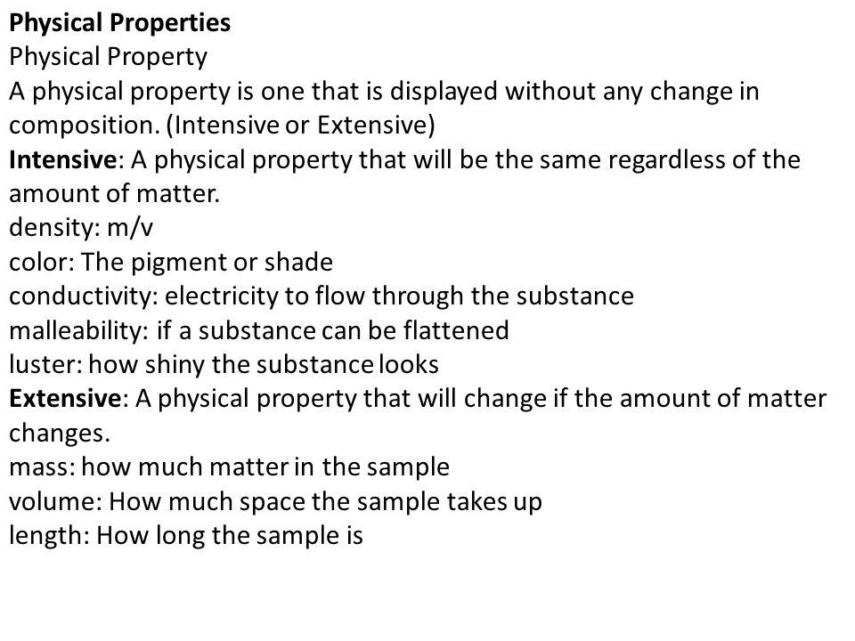 Physical Properties Physical Property. A physical property is one that is displayed without any change in composition. (Intensive or Extensive)