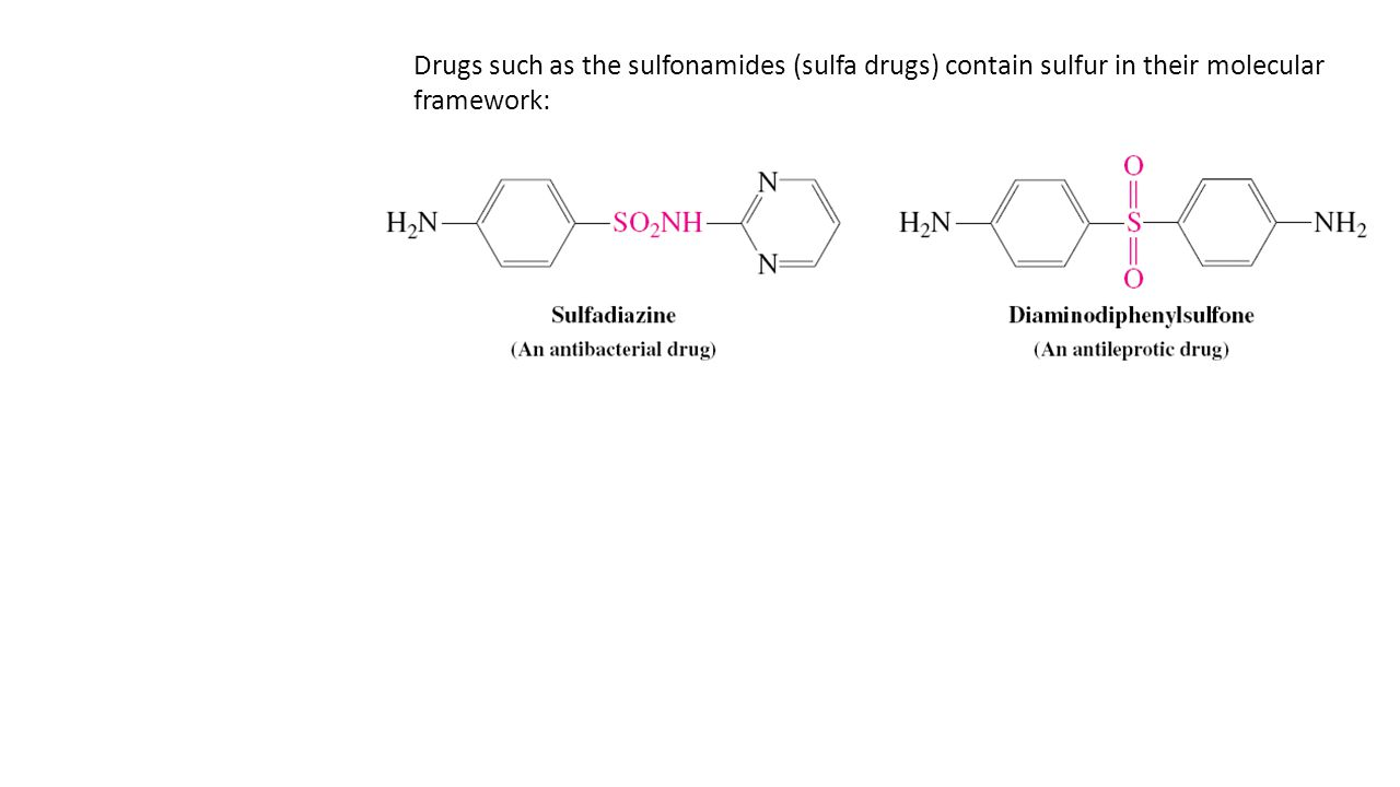 Drugs such as the sulfonamides (sulfa drugs) contain sulfur in their molecular framework: