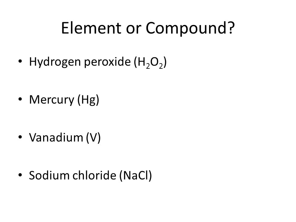 Element or Compound Hydrogen peroxide (H2O2) Mercury (Hg)