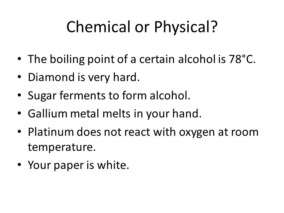 Chemical or Physical The boiling point of a certain alcohol is 78°C.