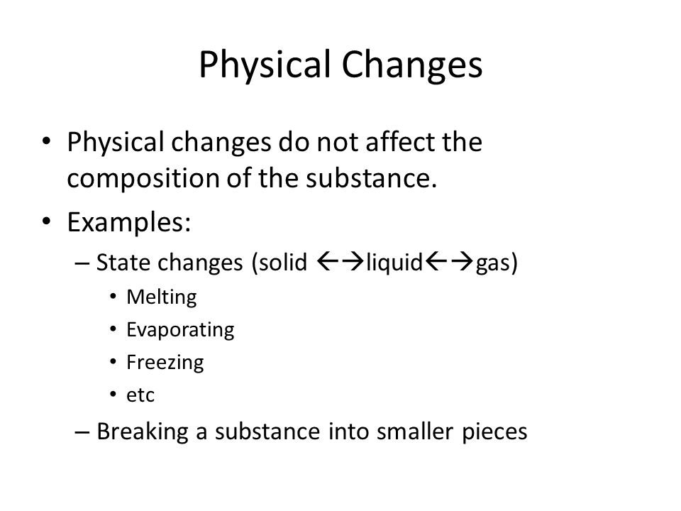 Physical Changes Physical changes do not affect the composition of the substance. Examples: State changes (solid liquidgas)