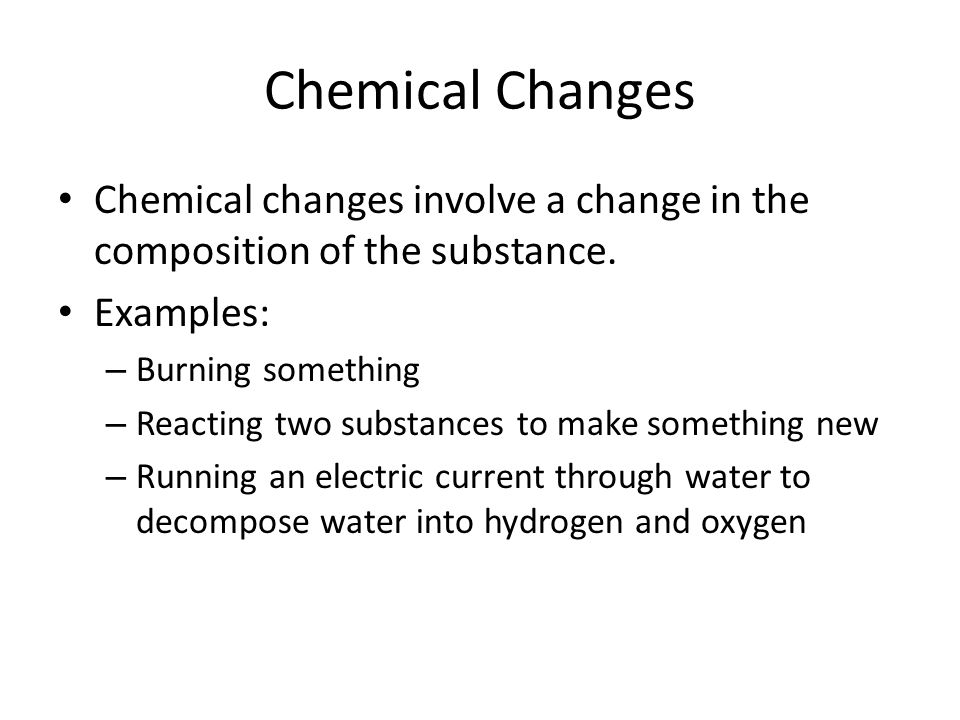 Chemical Changes Chemical changes involve a change in the composition of the substance. Examples: Burning something.