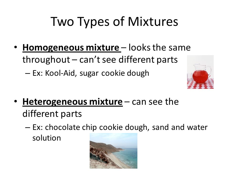 Two Types of Mixtures Homogeneous mixture – looks the same throughout – can't see different parts. Ex: Kool-Aid, sugar cookie dough.