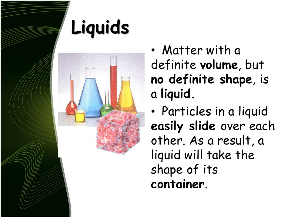 Liquids Matter with a definite volume, but no definite shape, is a liquid.