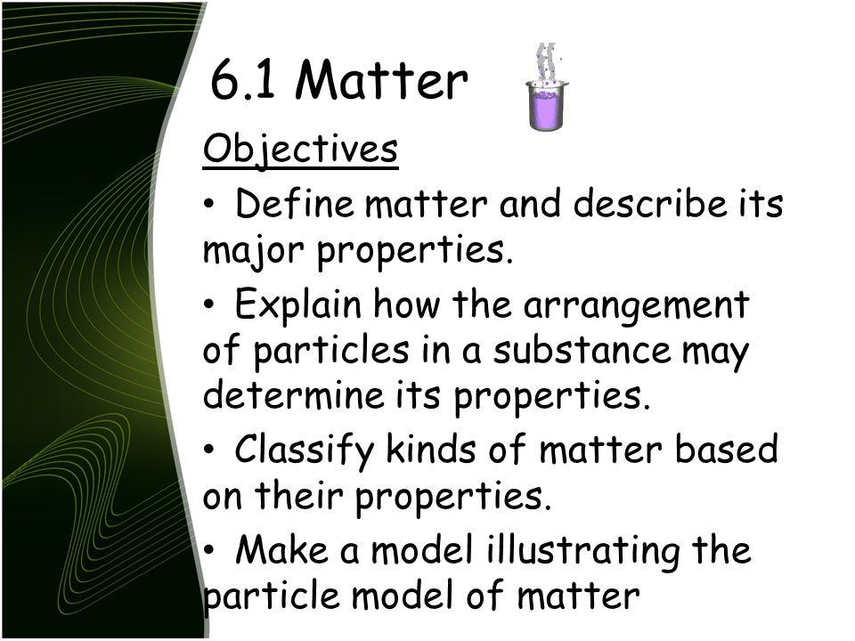 6.1 Matter Objectives Define matter and describe its major properties.