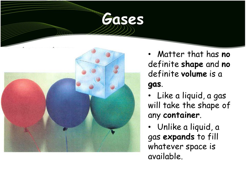 Gases Matter that has no definite shape and no definite volume is a gas. Like a liquid, a gas will take the shape of any container.