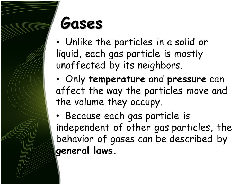 Gases Unlike the particles in a solid or liquid, each gas particle is mostly unaffected by its neighbors.