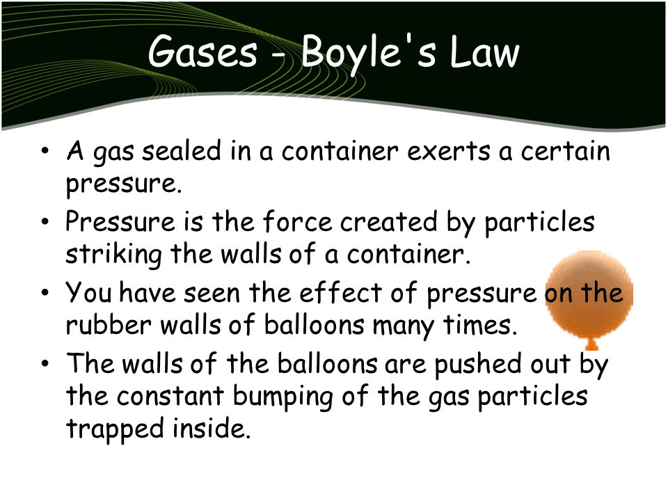 Gases - Boyle s Law A gas sealed in a container exerts a certain pressure.