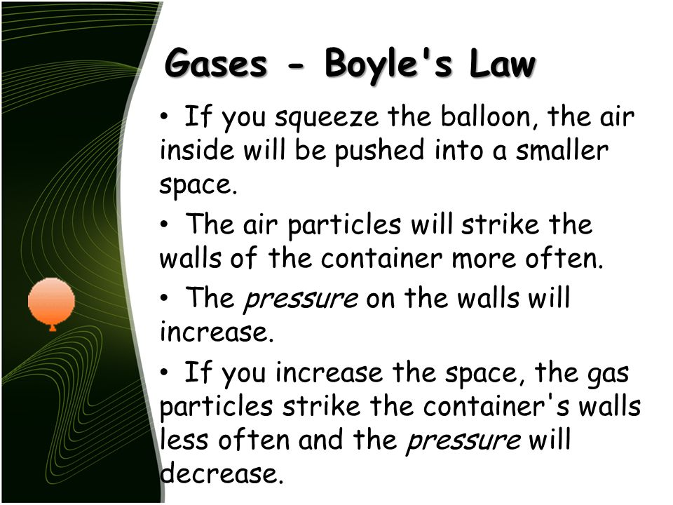 Gases - Boyle s Law If you squeeze the balloon, the air inside will be pushed into a smaller space.