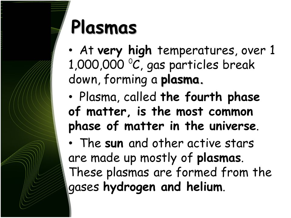 Plasmas At very high temperatures, over 1 1,000,000 0C, gas particles break down, forming a plasma.
