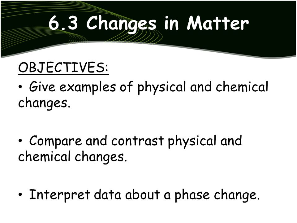 6.3 Changes in Matter OBJECTIVES: