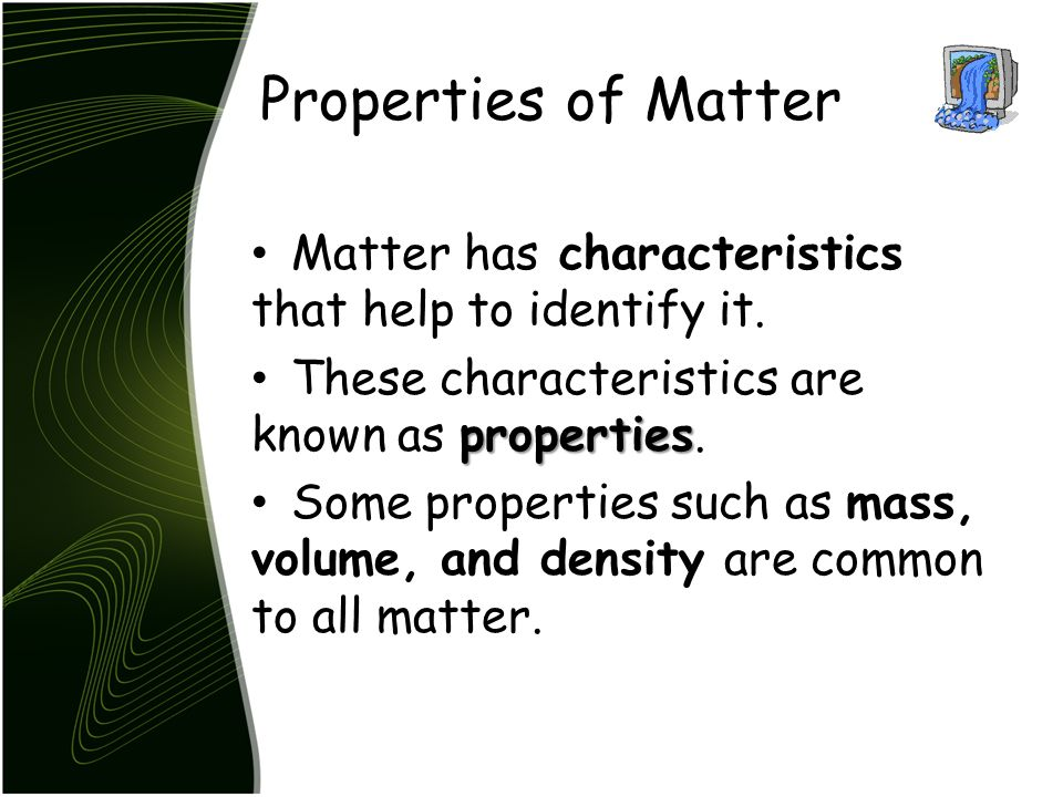 Properties of Matter Matter has characteristics that help to identify it. These characteristics are known as properties.