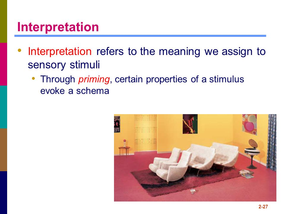 Interpretation Interpretation refers to the meaning we assign to sensory stimuli. Through priming, certain properties of a stimulus evoke a schema.