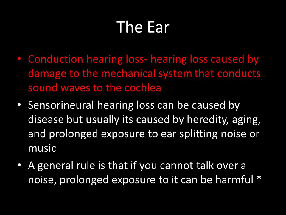 The Ear Conduction hearing loss- hearing loss caused by damage to the mechanical system that conducts sound waves to the cochlea.