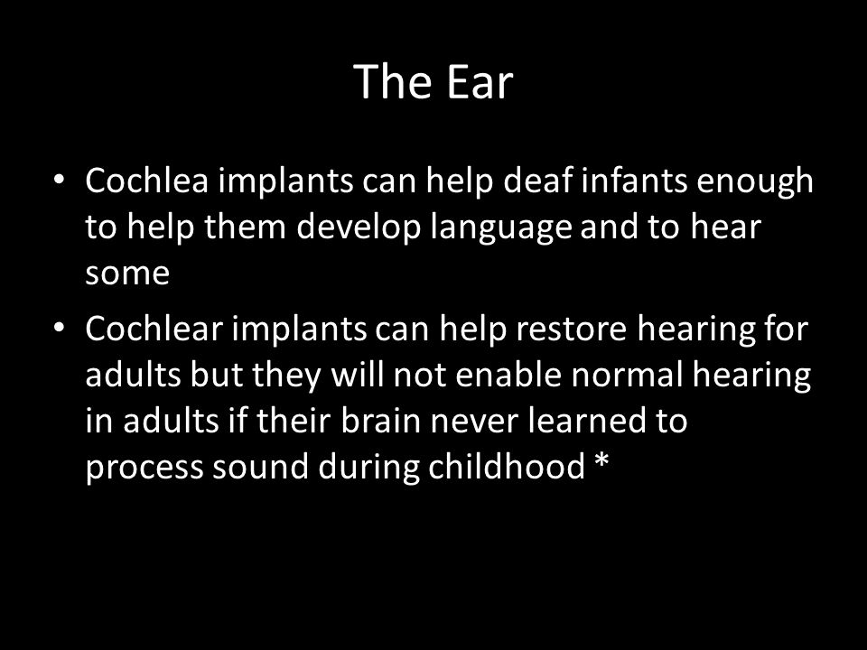 The Ear Cochlea implants can help deaf infants enough to help them develop language and to hear some.