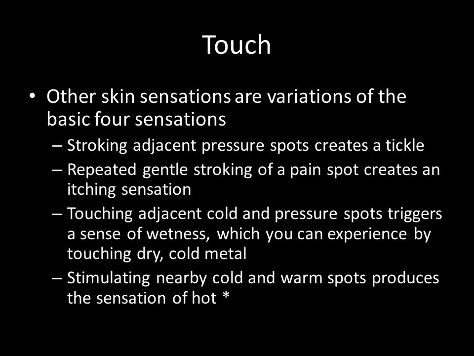 Touch Other skin sensations are variations of the basic four sensations. Stroking adjacent pressure spots creates a tickle.