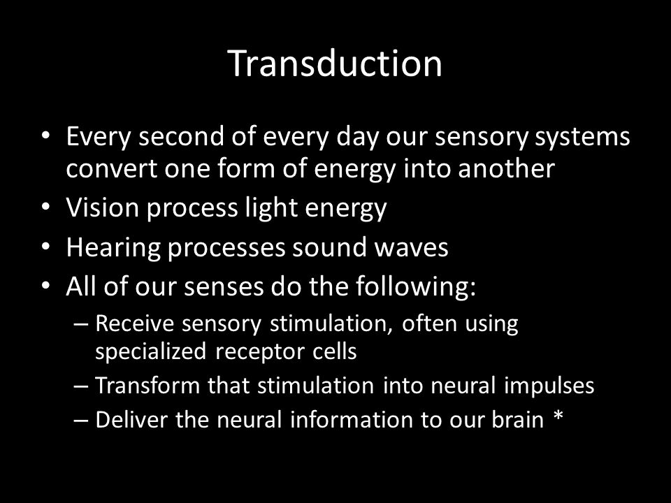Transduction Every second of every day our sensory systems convert one form of energy into another.