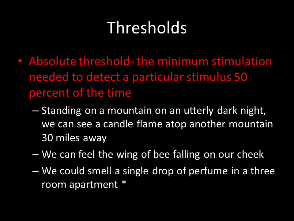 Thresholds Absolute threshold- the minimum stimulation needed to detect a particular stimulus 50 percent of the time.