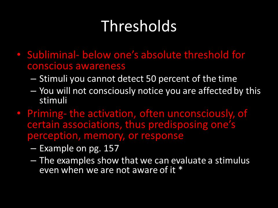 Thresholds Subliminal- below one's absolute threshold for conscious awareness. Stimuli you cannot detect 50 percent of the time.