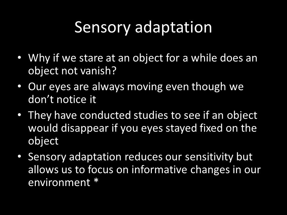 Sensory adaptation Why if we stare at an object for a while does an object not vanish Our eyes are always moving even though we don't notice it.