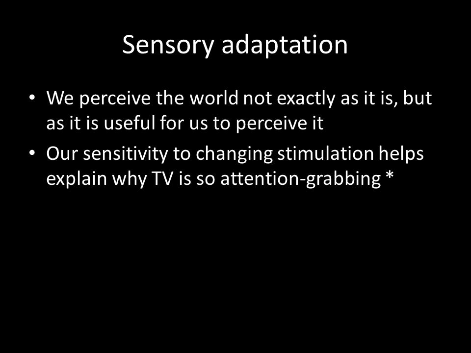 Sensory adaptation We perceive the world not exactly as it is, but as it is useful for us to perceive it.