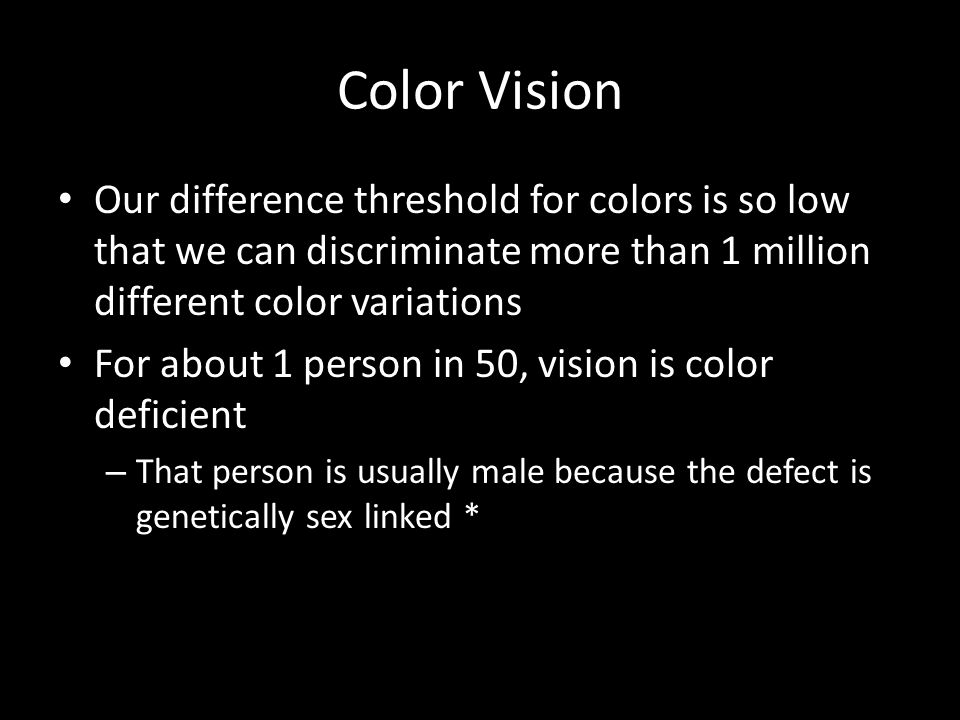Color Vision Our difference threshold for colors is so low that we can discriminate more than 1 million different color variations.