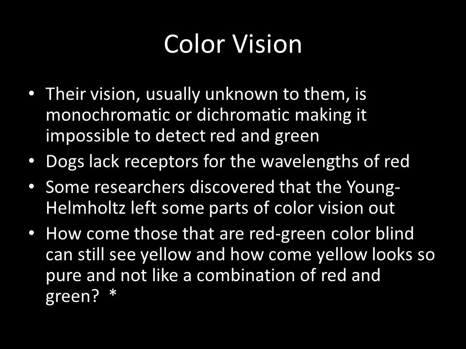 Color Vision Their vision, usually unknown to them, is monochromatic or dichromatic making it impossible to detect red and green.