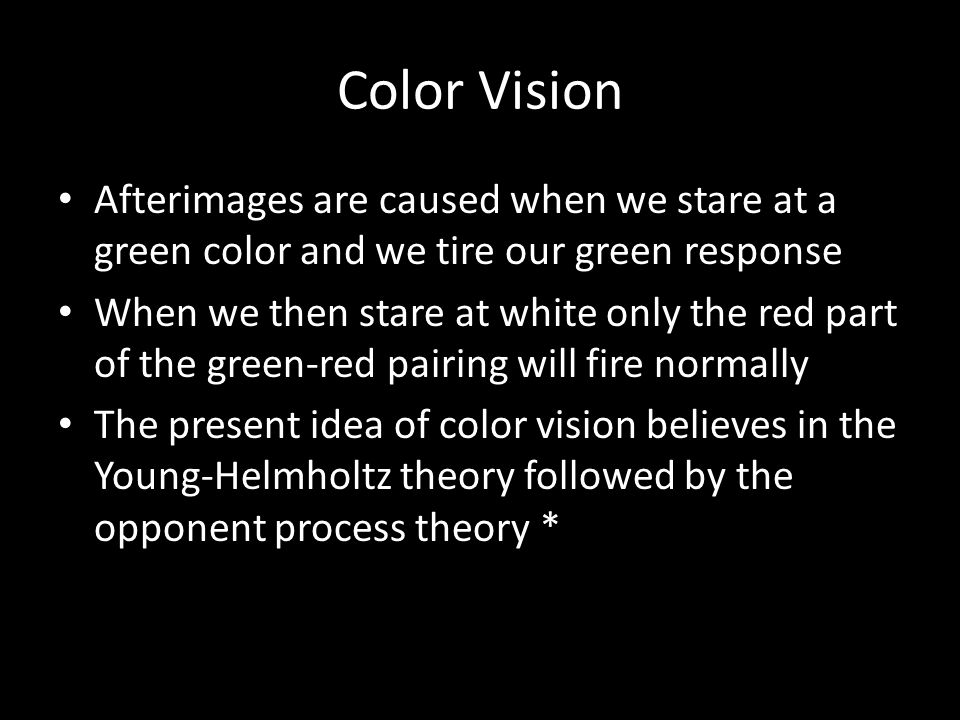 Color Vision Afterimages are caused when we stare at a green color and we tire our green response.