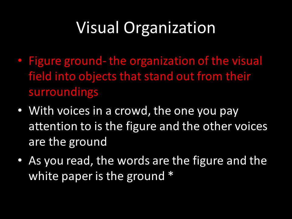 Visual Organization Figure ground- the organization of the visual field into objects that stand out from their surroundings.