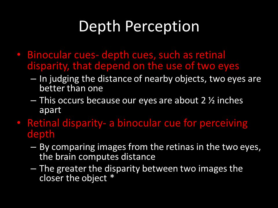Depth Perception Binocular cues- depth cues, such as retinal disparity, that depend on the use of two eyes.
