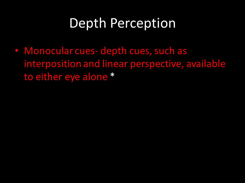 Depth Perception Monocular cues- depth cues, such as interposition and linear perspective, available to either eye alone *
