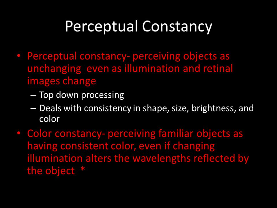 Perceptual Constancy Perceptual constancy- perceiving objects as unchanging even as illumination and retinal images change.