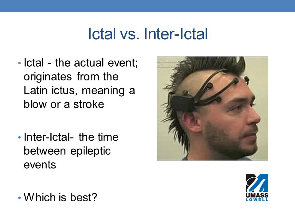 Ictal vs. Inter-Ictal Ictal - the actual event; originates from the Latin ictus, meaning a blow or a stroke.