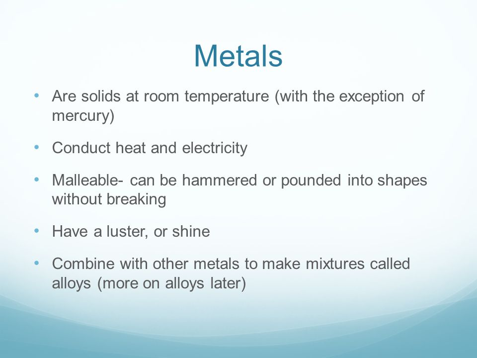 Metals Are solids at room temperature (with the exception of mercury)