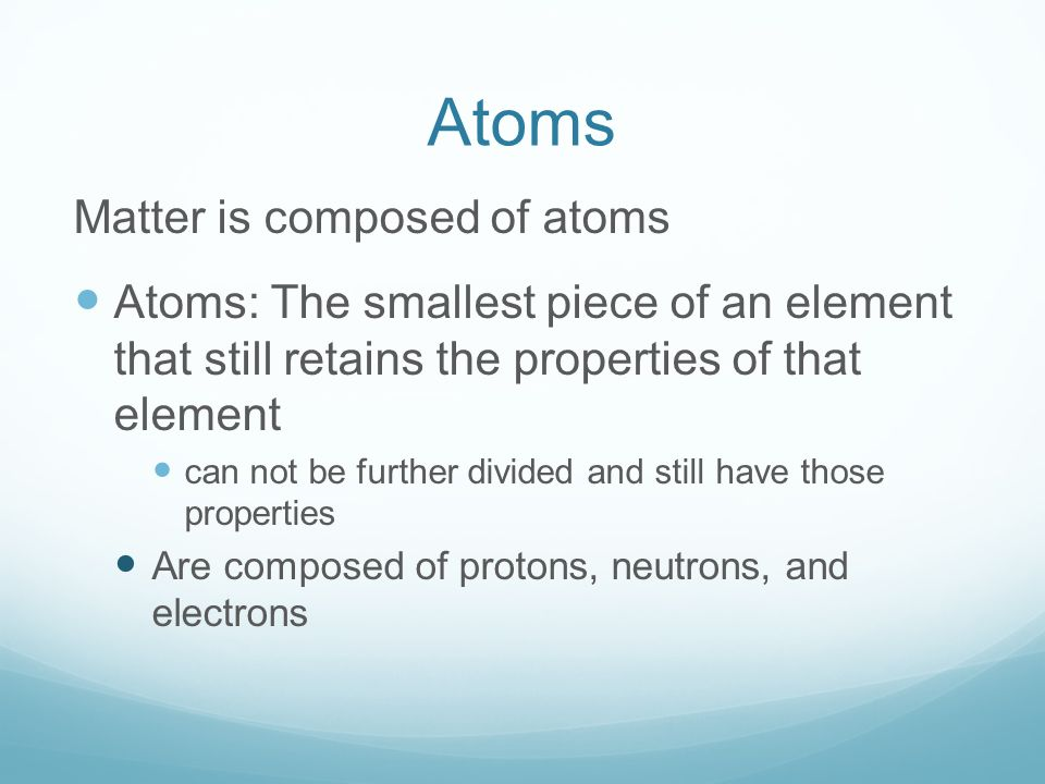 Atoms Matter is composed of atoms