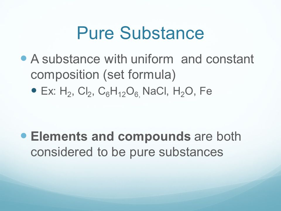 Pure Substance A substance with uniform and constant composition (set formula) Ex: H2, Cl2, C6H12O6, NaCl, H2O, Fe.