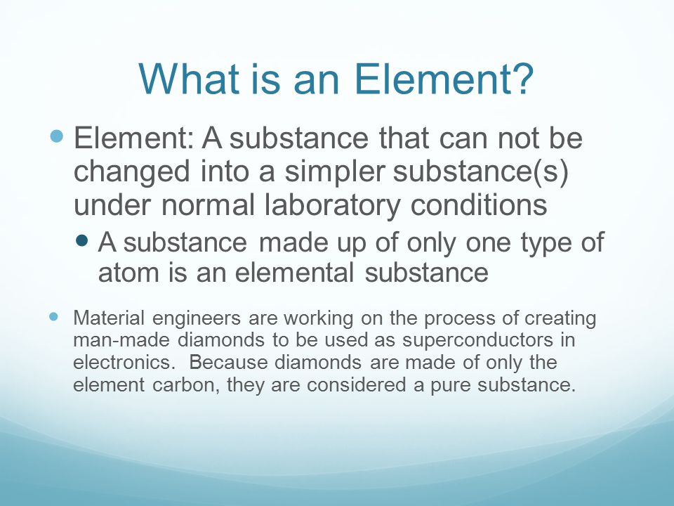 What is an Element Element: A substance that can not be changed into a simpler substance(s) under normal laboratory conditions.