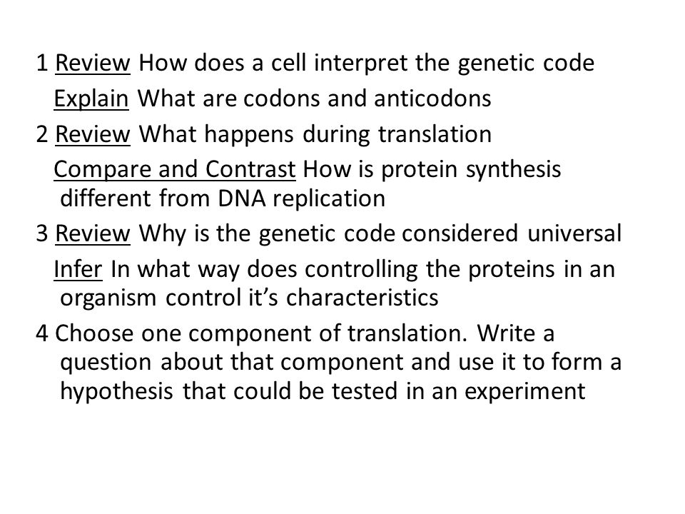 1 Review How does a cell interpret the genetic code Explain What are codons and anticodons 2 Review What happens during translation Compare and Contrast How is protein synthesis different from DNA replication 3 Review Why is the genetic code considered universal Infer In what way does controlling the proteins in an organism control it's characteristics 4 Choose one component of translation.
