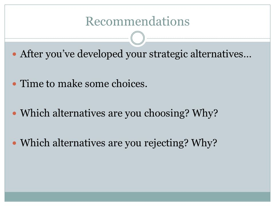 Recommendations After you've developed your strategic alternatives…